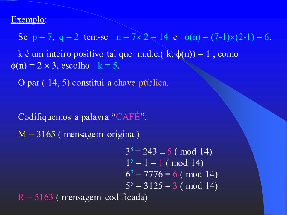 Exemplo: Se p = 7, q = 2 tem-se n = 7 2 = 14 e (n) = (7-1)(2-1) = 6.