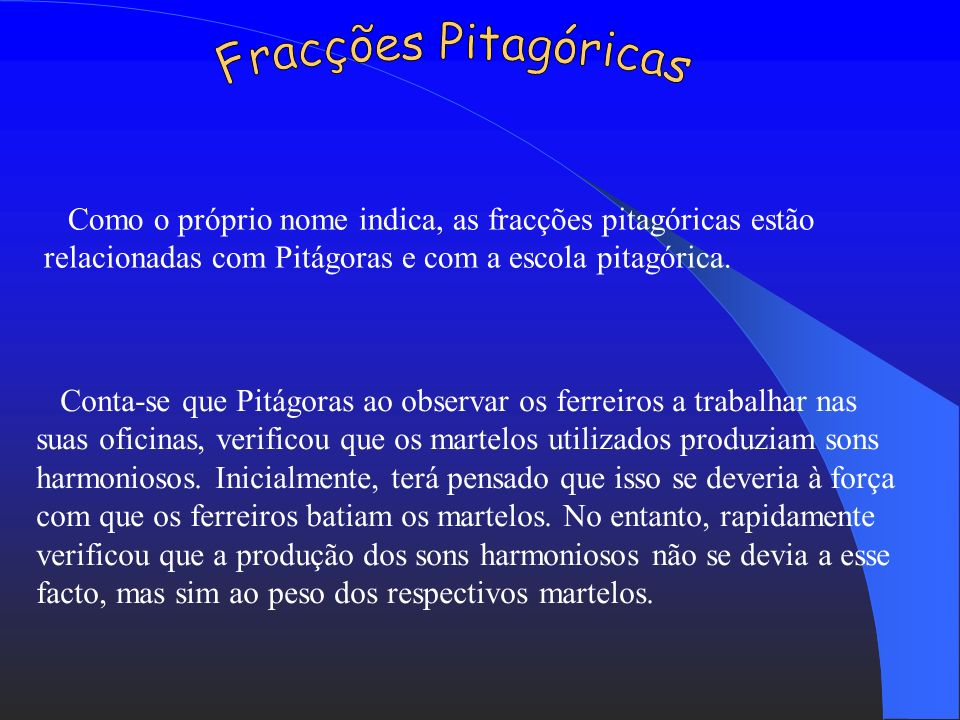 Fracções PitagóricasComo o próprio nome indica, as fracções pitagóricas estão relacionadas com Pitágoras e com a escola pitagórica.