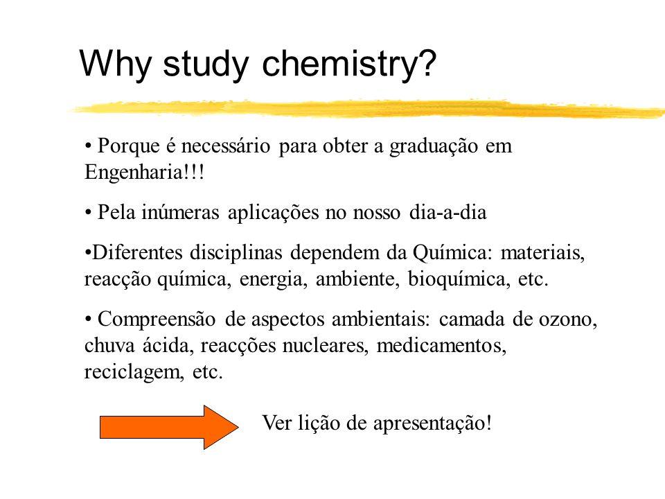 Why study chemistry Porque é necessário para obter a graduação em Engenharia!!! Pela inúmeras aplicações no nosso dia-a-dia.