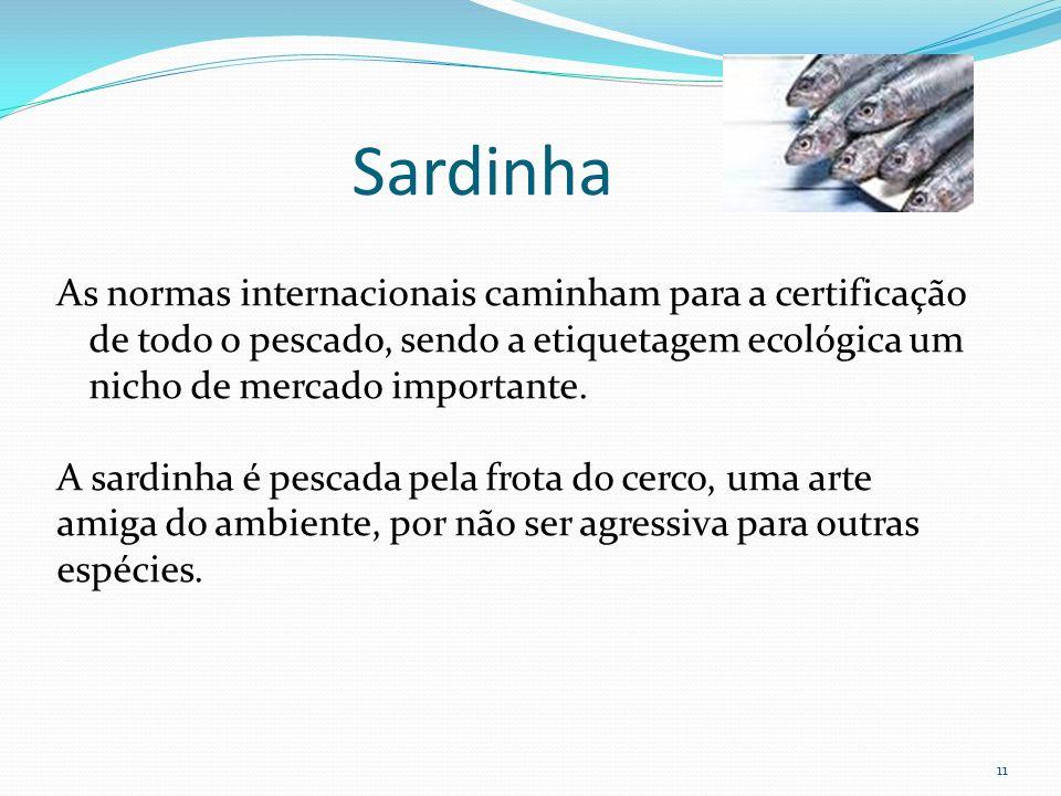 Sardinha As normas internacionais caminham para a certificação de todo o pescado, sendo a etiquetagem ecológica um nicho de mercado importante.