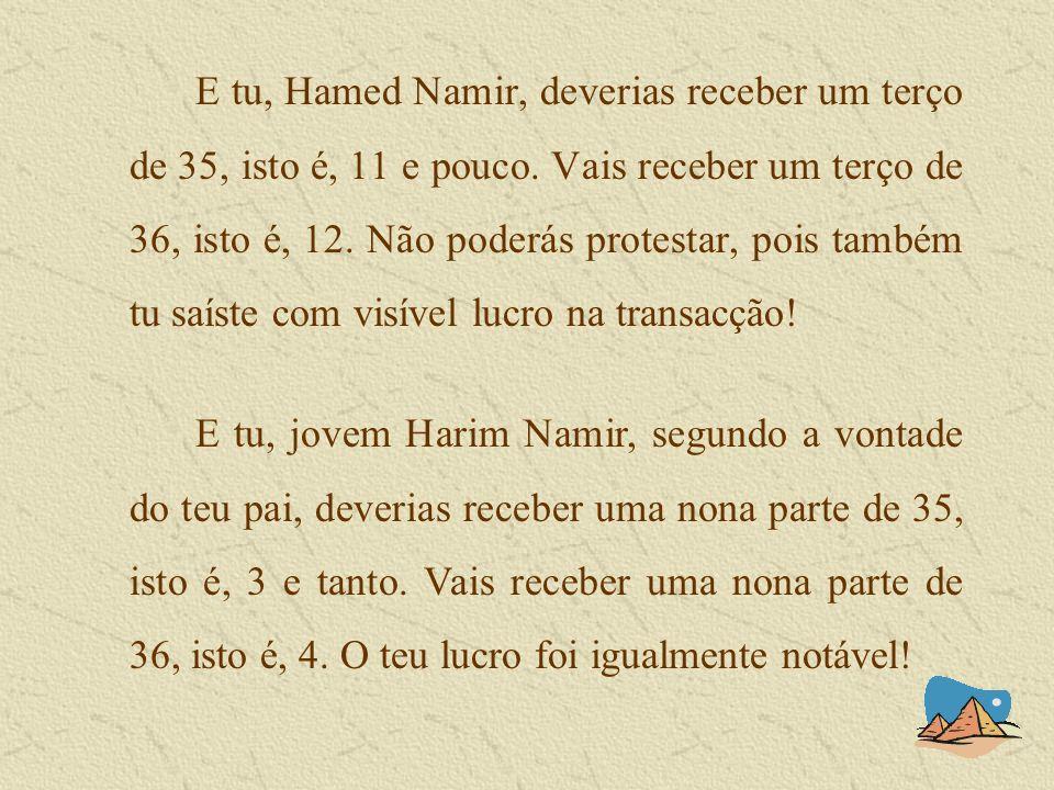 E tu, Hamed Namir, deverias receber um terço de 35, isto é, 11 e pouco