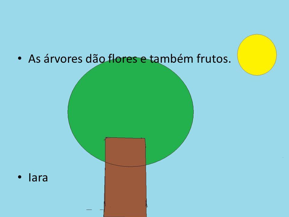 As árvores dão flores e também frutos.