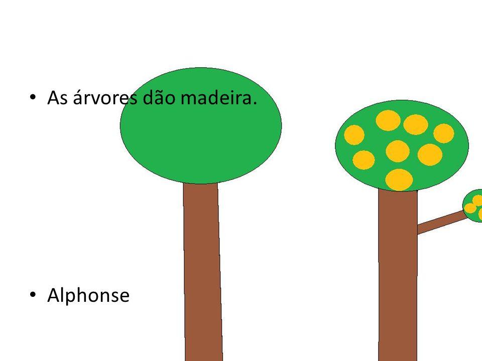 As árvores dão madeira. Alphonse