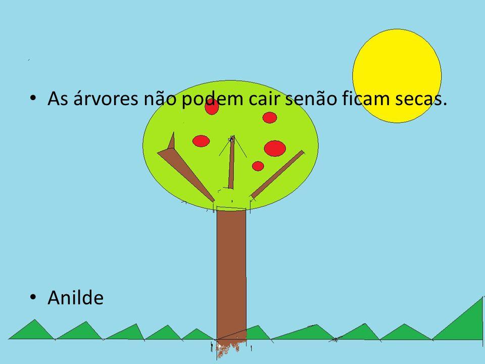 As árvores não podem cair senão ficam secas.