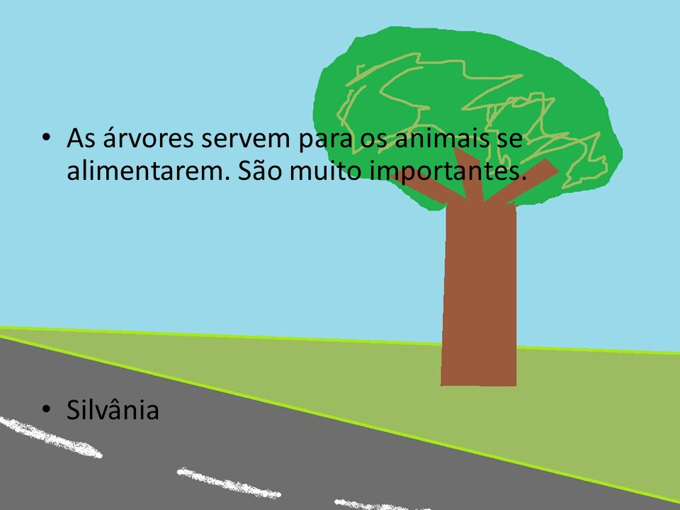 As árvores servem para os animais se alimentarem. São muito importantes.