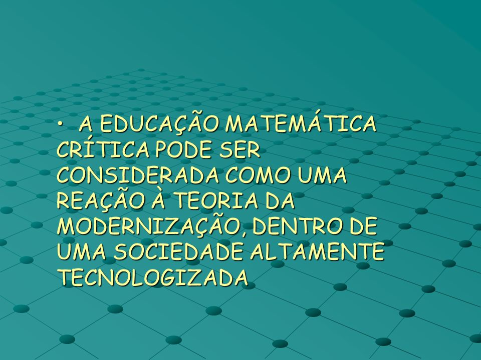 A EDUCAÇÃO MATEMÁTICA CRÍTICA PODE SER CONSIDERADA COMO UMA REAÇÃO À TEORIA DA MODERNIZAÇÃO, DENTRO DE UMA SOCIEDADE ALTAMENTE TECNOLOGIZADA
