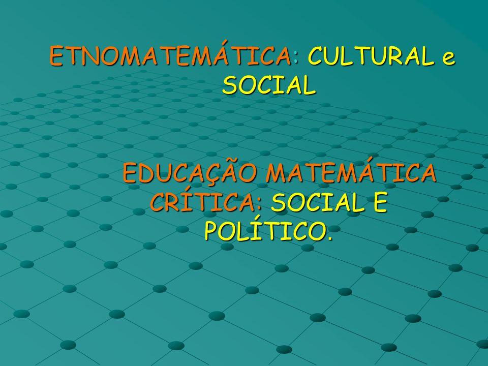 ETNOMATEMÁTICA: CULTURAL e SOCIAL EDUCAÇÃO MATEMÁTICA CRÍTICA: SOCIAL E POLÍTICO.