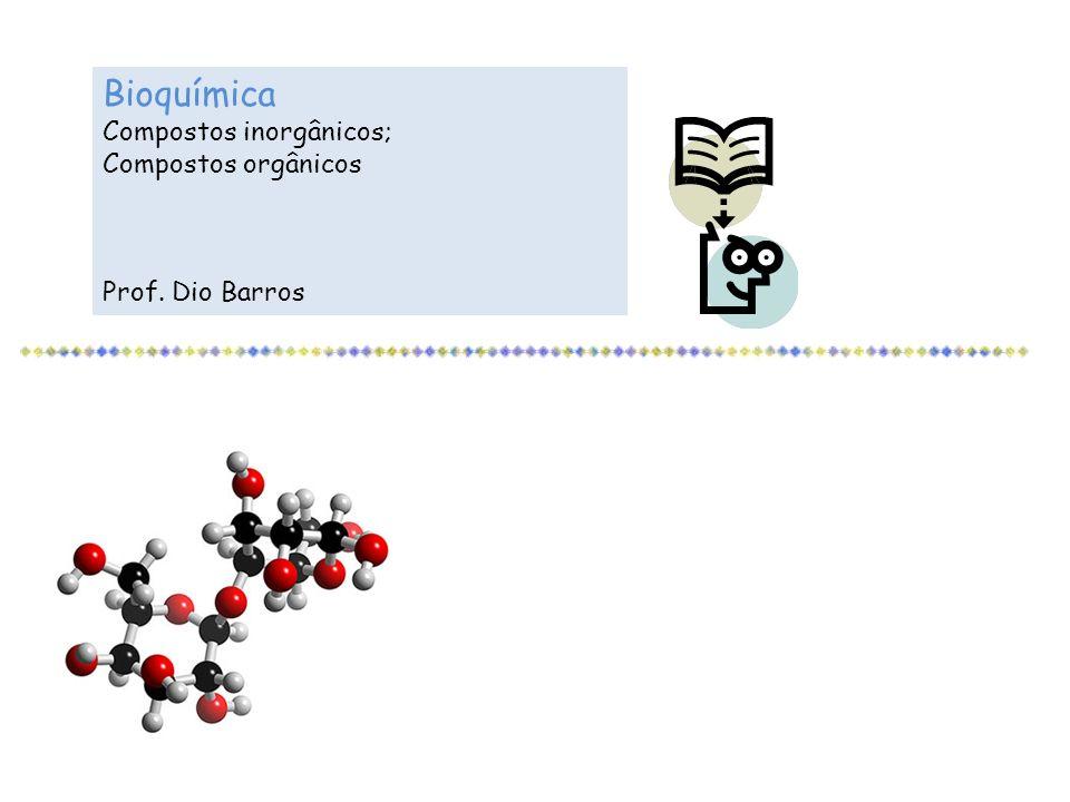 Bioquímica Compostos inorgânicos; Compostos orgânicos Prof. Dio Barros