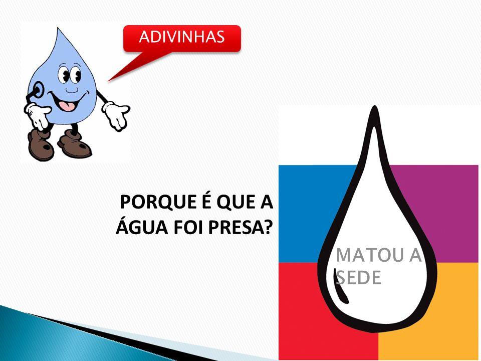 ADIVINHAS PORQUE É QUE A ÁGUA FOI PRESA MATOU A SEDE