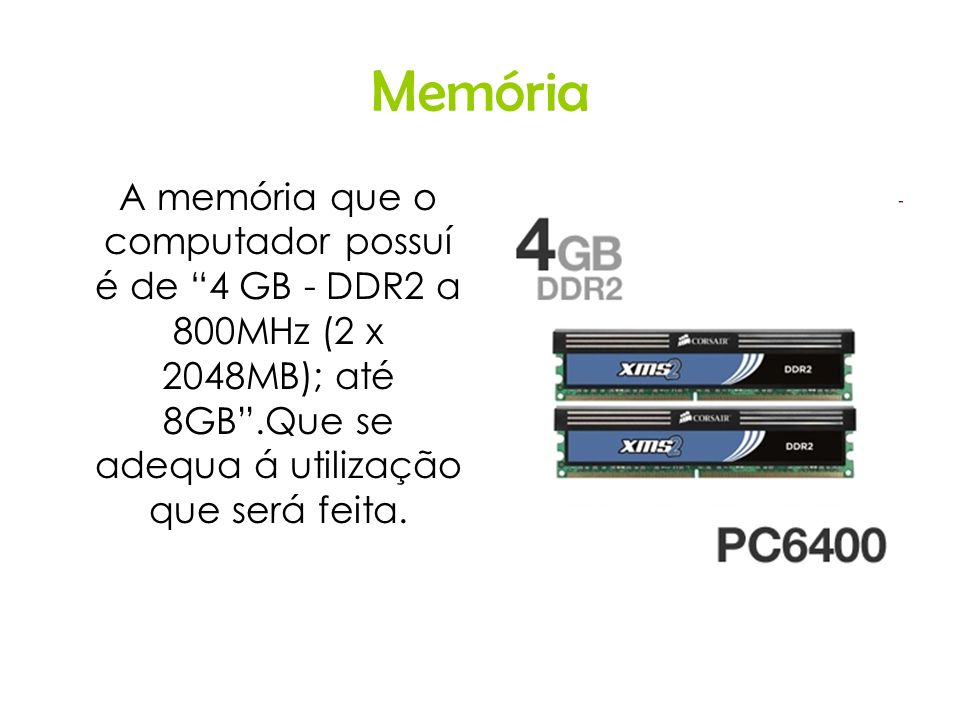 Memória A memória que o computador possuí é de 4 GB - DDR2 a 800MHz (2 x 2048MB); até 8GB .Que se adequa á utilização que será feita.