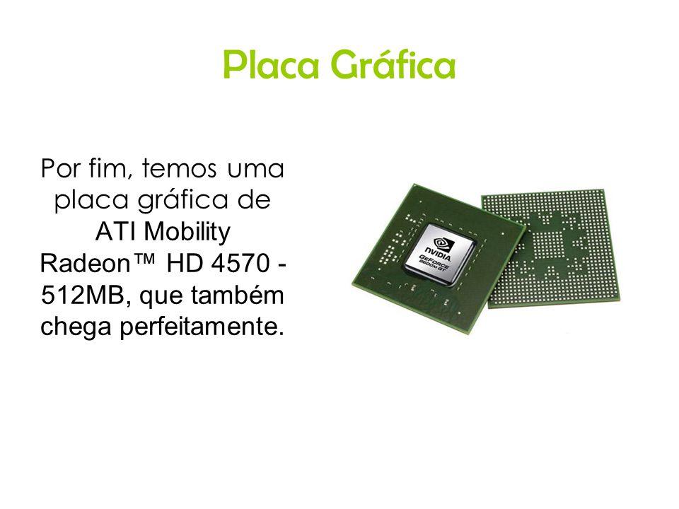 Placa Gráfica Por fim, temos uma placa gráfica de ATI Mobility Radeon™ HD 4570 - 512MB, que também chega perfeitamente.
