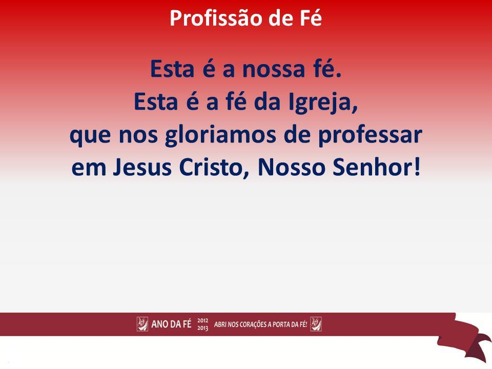 que nos gloriamos de professar em Jesus Cristo, Nosso Senhor!