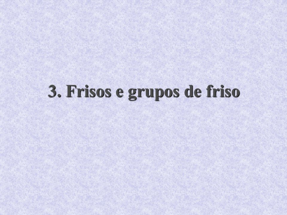 3. Frisos e grupos de friso