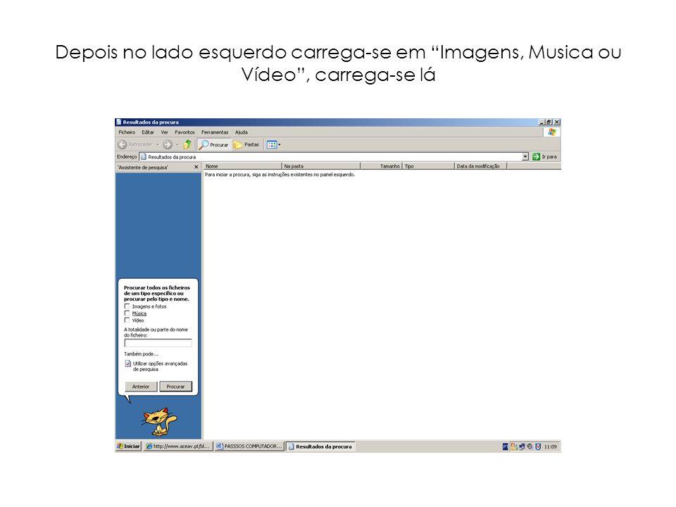Depois no lado esquerdo carrega-se em Imagens, Musica ou Vídeo , carrega-se lá