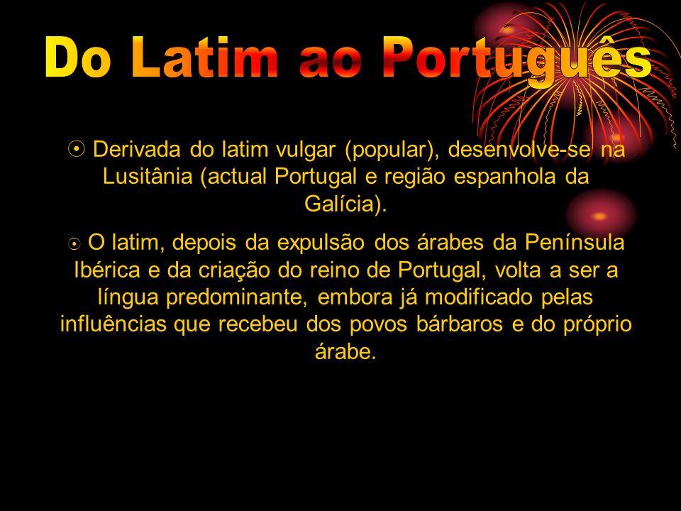 Do Latim ao Português  Derivada do latim vulgar (popular), desenvolve-se na Lusitânia (actual Portugal e região espanhola da Galícia).