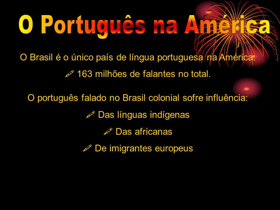 O Português na América O Brasil é o único país de língua portuguesa na América:  163 milhões de falantes no total.