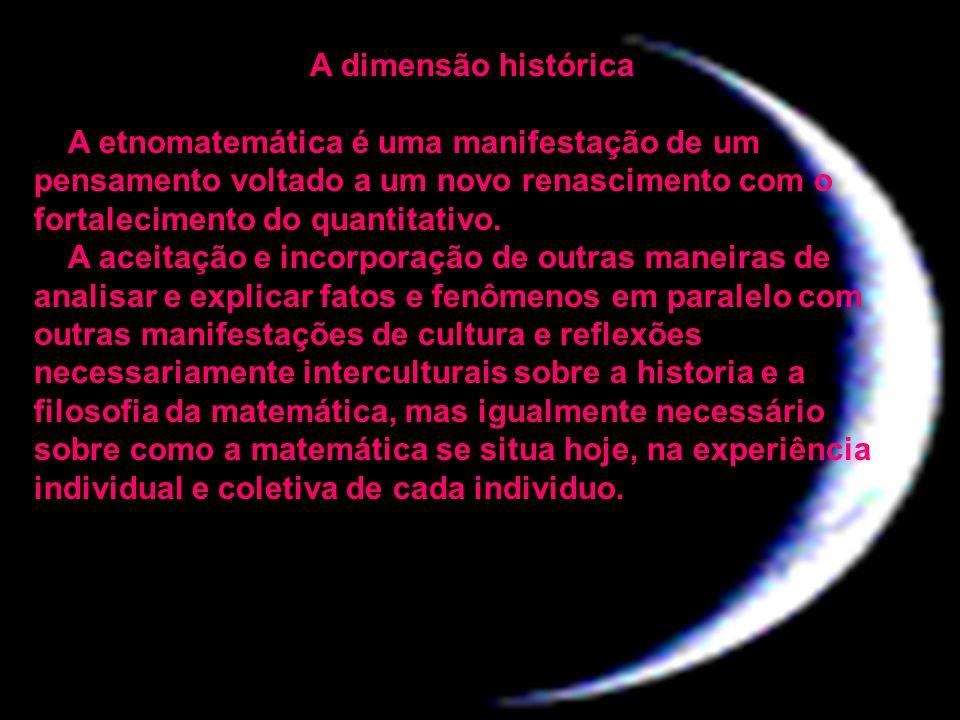 A dimensão histórica A etnomatemática é uma manifestação de um pensamento voltado a um novo renascimento com o fortalecimento do quantitativo.