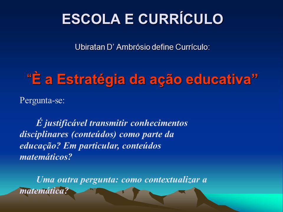 ESCOLA E CURRÍCULO Ubiratan D' Ambrósio define Currículo: È a Estratégia da ação educativa