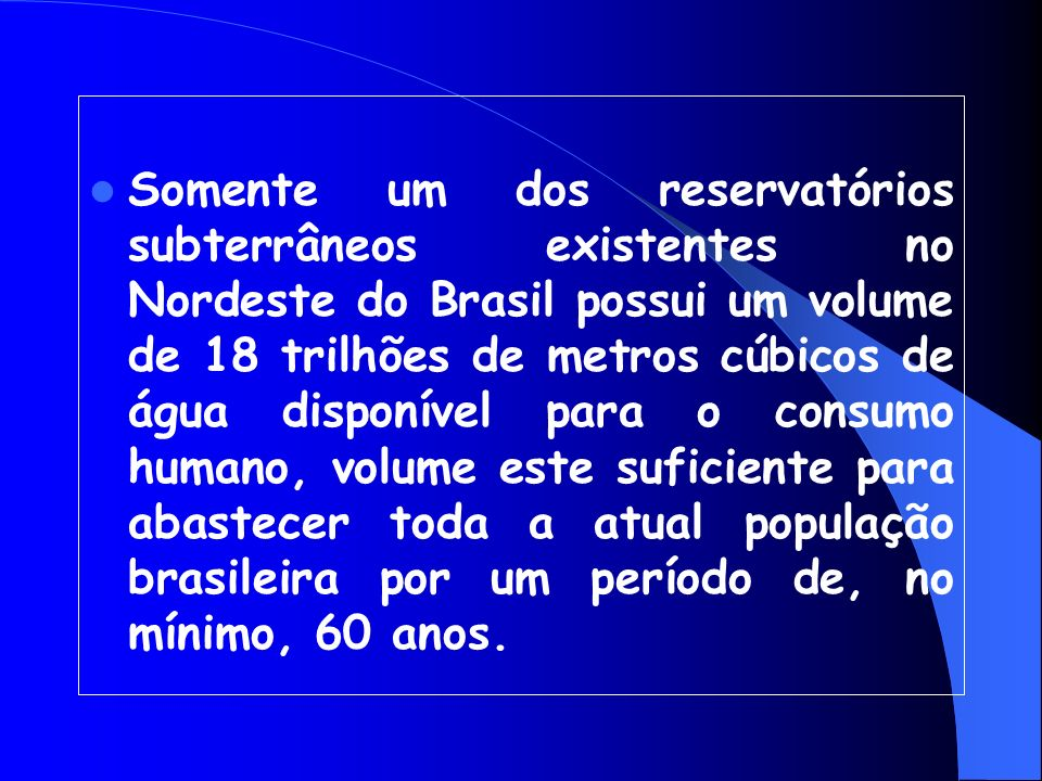 Somente um dos reservatórios subterrâneos existentes no Nordeste do Brasil possui um volume de 18 trilhões de metros cúbicos de água disponível para o consumo humano, volume este suficiente para abastecer toda a atual população brasileira por um período de, no mínimo, 60 anos.