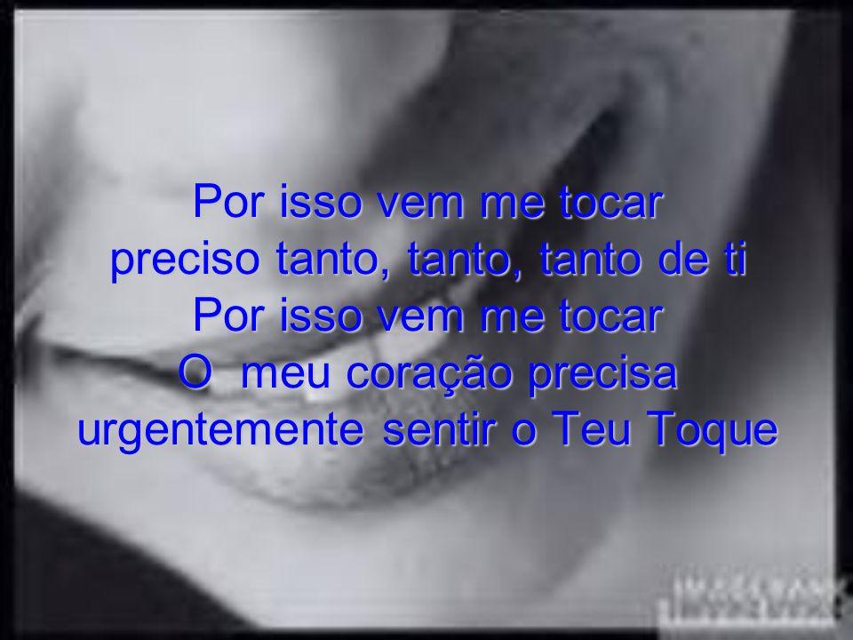 Por isso vem me tocar preciso tanto, tanto, tanto de ti Por isso vem me tocar O meu coração precisa urgentemente sentir o Teu Toque