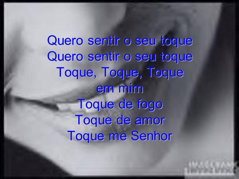 Quero sentir o seu toque Quero sentir o seu toque Toque, Toque, Toque em mim Toque de fogo Toque de amor Toque me Senhor