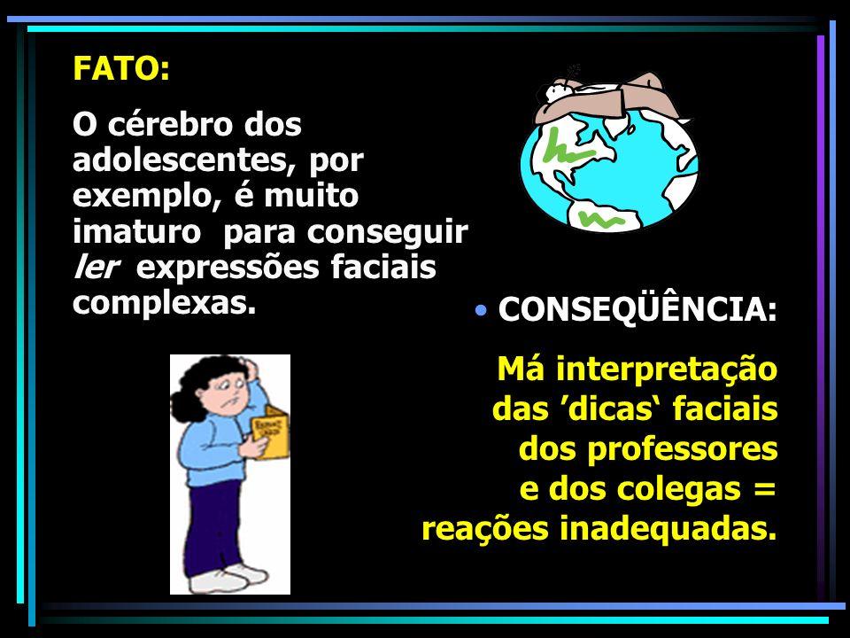 FATO:O cérebro dos adolescentes, por exemplo, é muito imaturo para conseguir ler expressões faciais complexas.