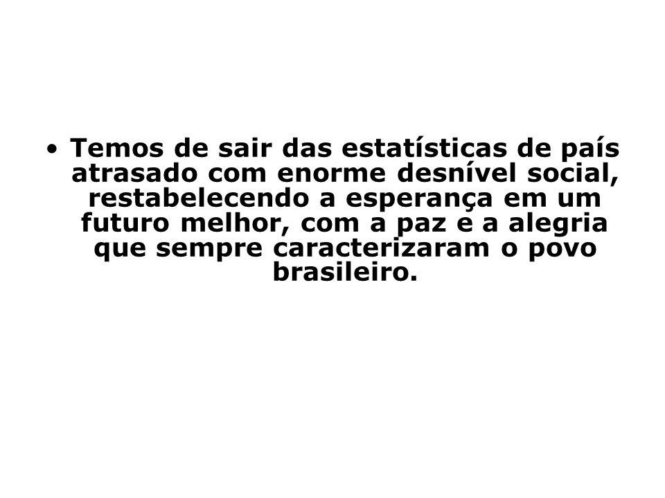 Temos de sair das estatísticas de país atrasado com enorme desnível social, restabelecendo a esperança em um futuro melhor, com a paz e a alegria que sempre caracterizaram o povo brasileiro.