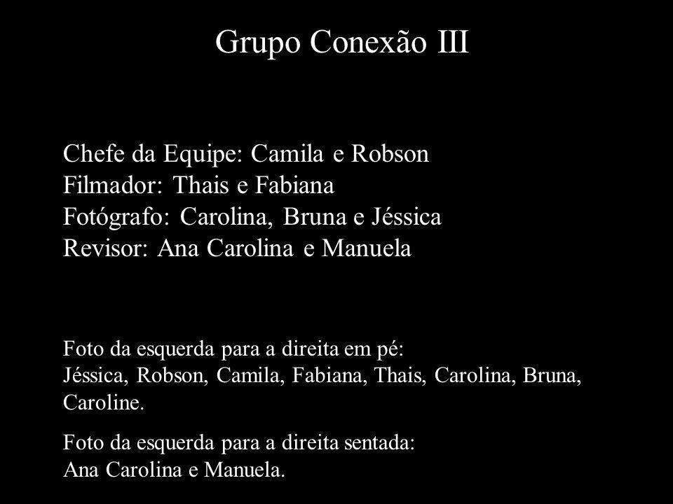 Grupo Conexão III Chefe da Equipe: Camila e Robson Filmador: Thais e Fabiana Fotógrafo: Carolina, Bruna e Jéssica Revisor: Ana Carolina e Manuela.