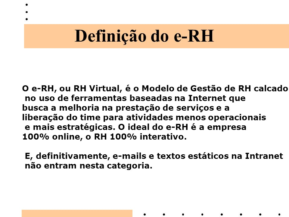 Definição do e-RH O e-RH, ou RH Virtual, é o Modelo de Gestão de RH calcado. no uso de ferramentas baseadas na Internet que.