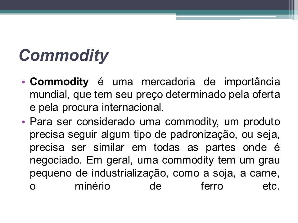 Commodity Commodity é uma mercadoria de importância mundial, que tem seu preço determinado pela oferta e pela procura internacional.