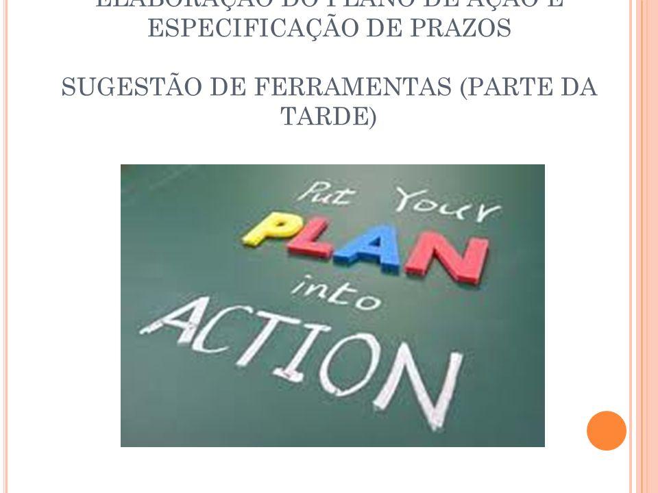 ELABORAÇÃO DO PLANO DE AÇÃO E ESPECIFICAÇÃO DE PRAZOS SUGESTÃO DE FERRAMENTAS (PARTE DA TARDE)