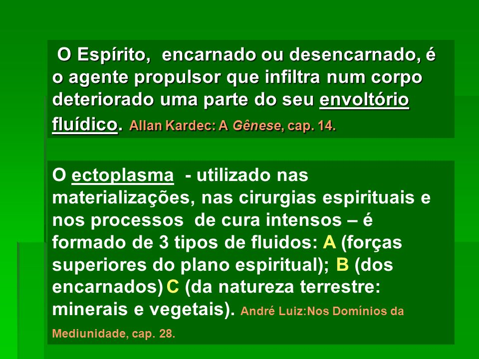 O Espírito, encarnado ou desencarnado, é o agente propulsor que infiltra num corpo deteriorado uma parte do seu envoltório fluídico. Allan Kardec: A Gênese, cap. 14.