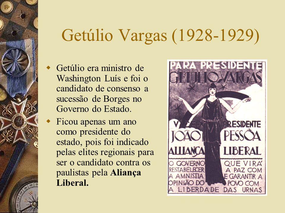 Getúlio Vargas (1928-1929) Getúlio era ministro de Washington Luís e foi o candidato de consenso a sucessão de Borges no Governo do Estado.