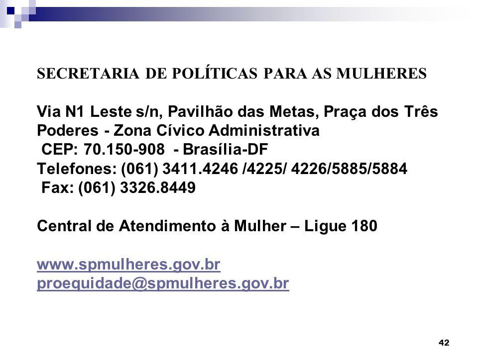 SECRETARIA DE POLÍTICAS PARA AS MULHERES Via N1 Leste s/n, Pavilhão das Metas, Praça dos Três Poderes - Zona Cívico Administrativa CEP: 70.150-908 - Brasília-DF Telefones: (061) 3411.4246 /4225/ 4226/5885/5884 Fax: (061) 3326.8449 Central de Atendimento à Mulher – Ligue 180 www.spmulheres.gov.br proequidade@spmulheres.gov.br