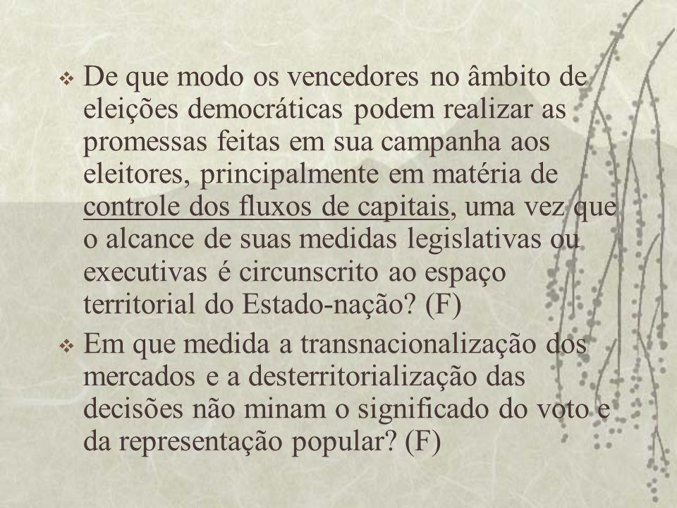 De que modo os vencedores no âmbito de eleições democráticas podem realizar as promessas feitas em sua campanha aos eleitores, principalmente em matéria de controle dos fluxos de capitais, uma vez que o alcance de suas medidas legislativas ou executivas é circunscrito ao espaço territorial do Estado-nação (F)