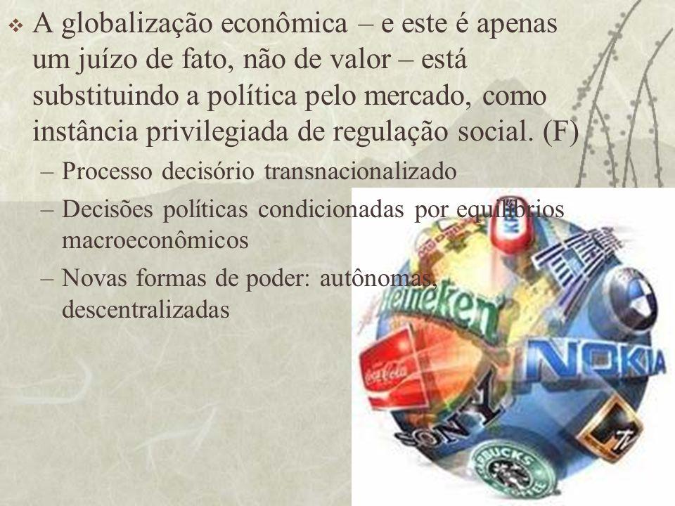A globalização econômica – e este é apenas um juízo de fato, não de valor – está substituindo a política pelo mercado, como instância privilegiada de regulação social. (F)