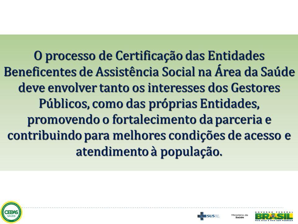 O processo de Certificação das Entidades Beneficentes de Assistência Social na Área da Saúde deve envolver tanto os interesses dos Gestores Públicos, como das próprias Entidades, promovendo o fortalecimento da parceria e contribuindo para melhores condições de acesso e atendimento à população.