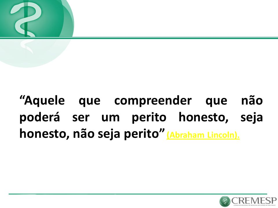 Aquele que compreender que não poderá ser um perito honesto, seja honesto, não seja perito (Abraham Lincoln).