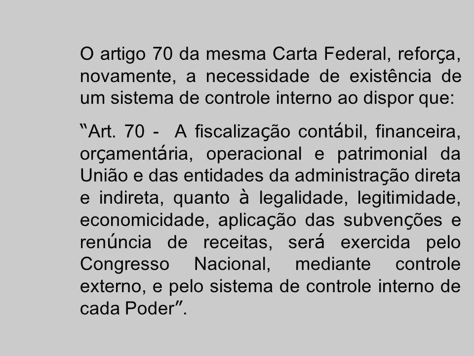 O artigo 70 da mesma Carta Federal, reforça, novamente, a necessidade de existência de um sistema de controle interno ao dispor que:
