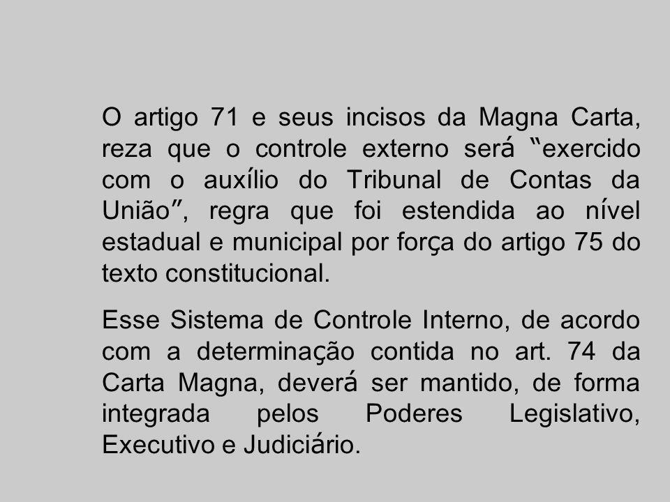 O artigo 71 e seus incisos da Magna Carta, reza que o controle externo será exercido com o auxílio do Tribunal de Contas da União , regra que foi estendida ao nível estadual e municipal por força do artigo 75 do texto constitucional.