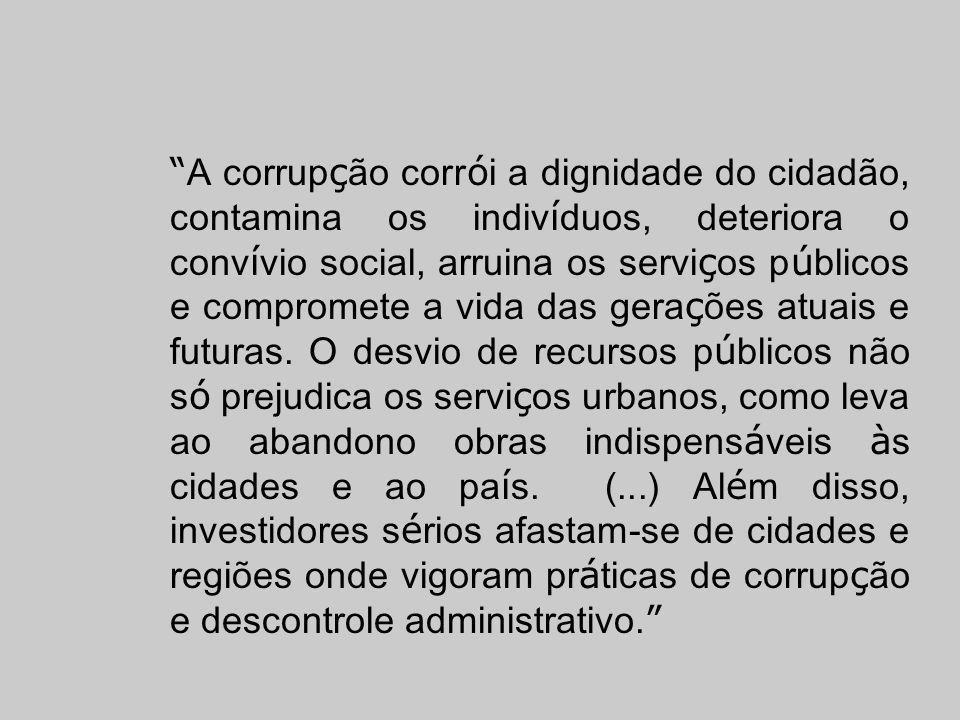 A corrupção corrói a dignidade do cidadão, contamina os indivíduos, deteriora o convívio social, arruina os serviços públicos e compromete a vida das gerações atuais e futuras.