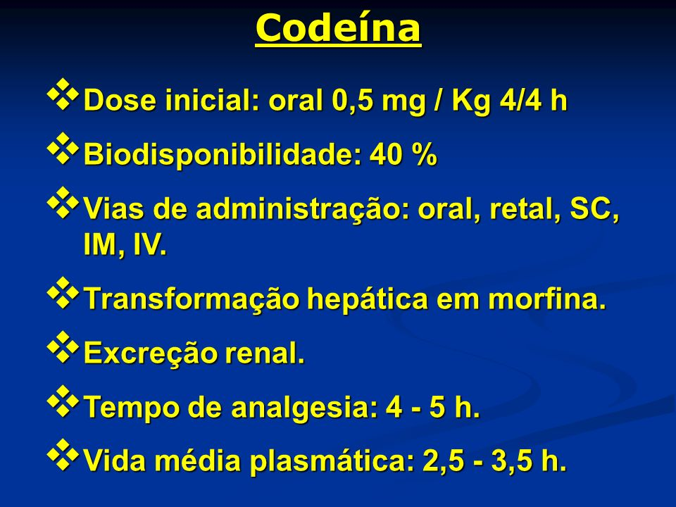 Codeína Dose inicial: oral 0,5 mg / Kg 4/4 h Biodisponibilidade: 40 %
