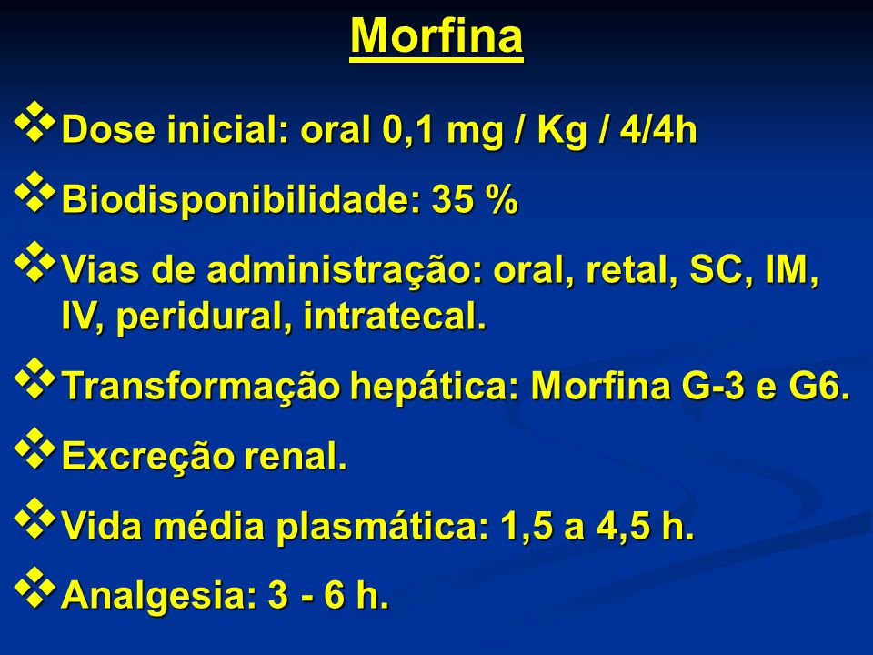 Morfina Dose inicial: oral 0,1 mg / Kg / 4/4h Biodisponibilidade: 35 %