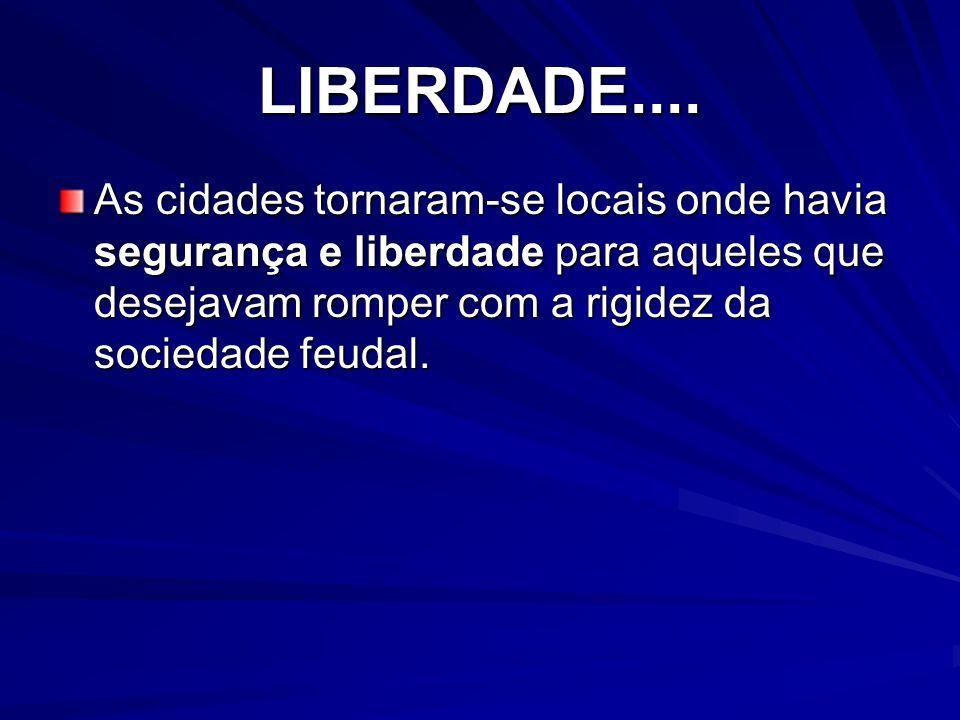 LIBERDADE....As cidades tornaram-se locais onde havia segurança e liberdade para aqueles que desejavam romper com a rigidez da sociedade feudal.