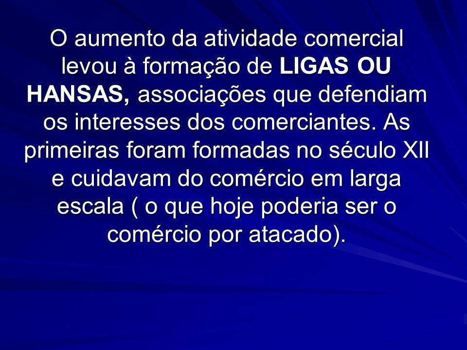 O aumento da atividade comercial levou à formação de LIGAS OU HANSAS, associações que defendiam os interesses dos comerciantes.