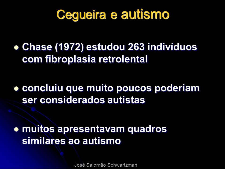 Cegueira e autismo Chase (1972) estudou 263 indivíduos com fibroplasia retrolental. concluiu que muito poucos poderiam ser considerados autistas.