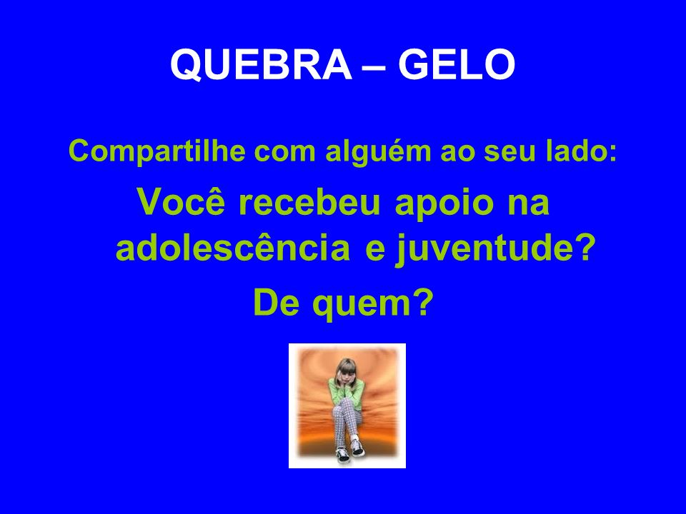 QUEBRA – GELO Você recebeu apoio na adolescência e juventude De quem