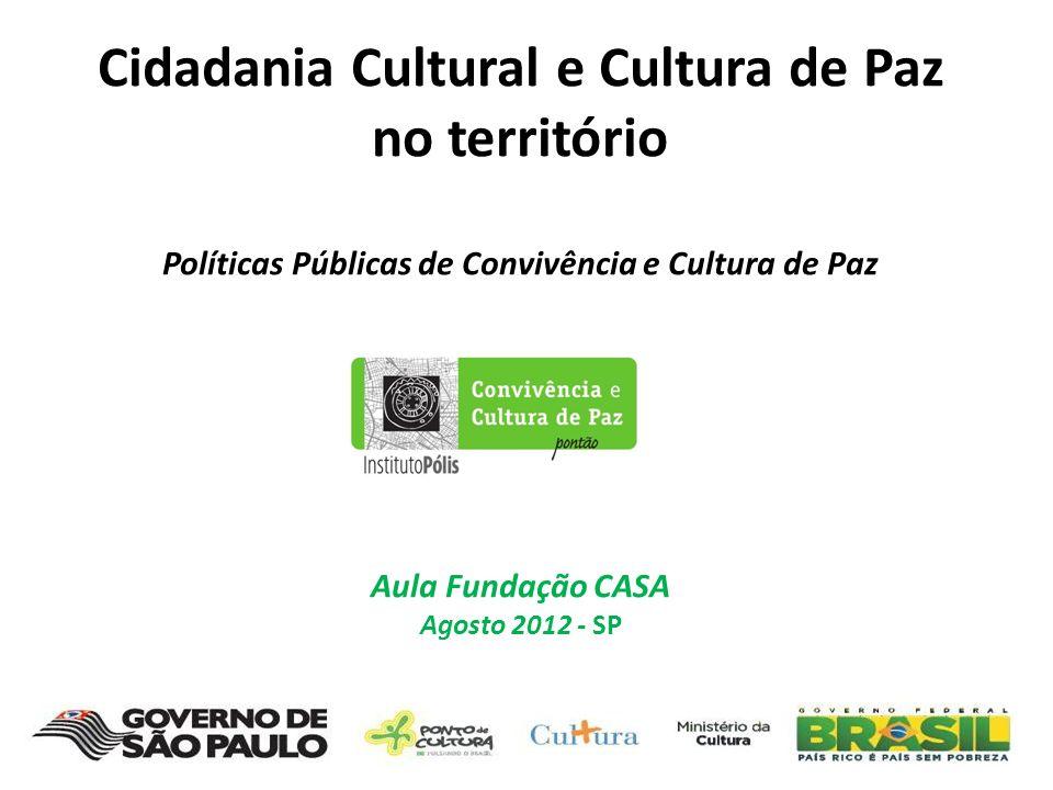 Cidadania Cultural e Cultura de Paz no território Políticas Públicas de Convivência e Cultura de Paz Aula Fundação CASA Agosto 2012 - SP
