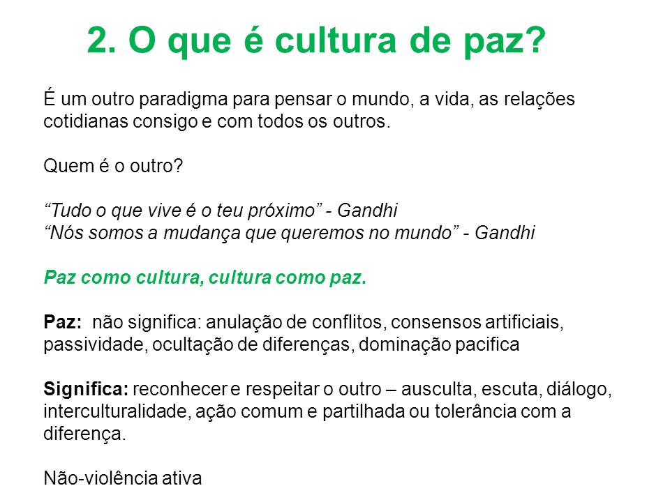 2. O que é cultura de paz É um outro paradigma para pensar o mundo, a vida, as relações cotidianas consigo e com todos os outros. Quem é o outro