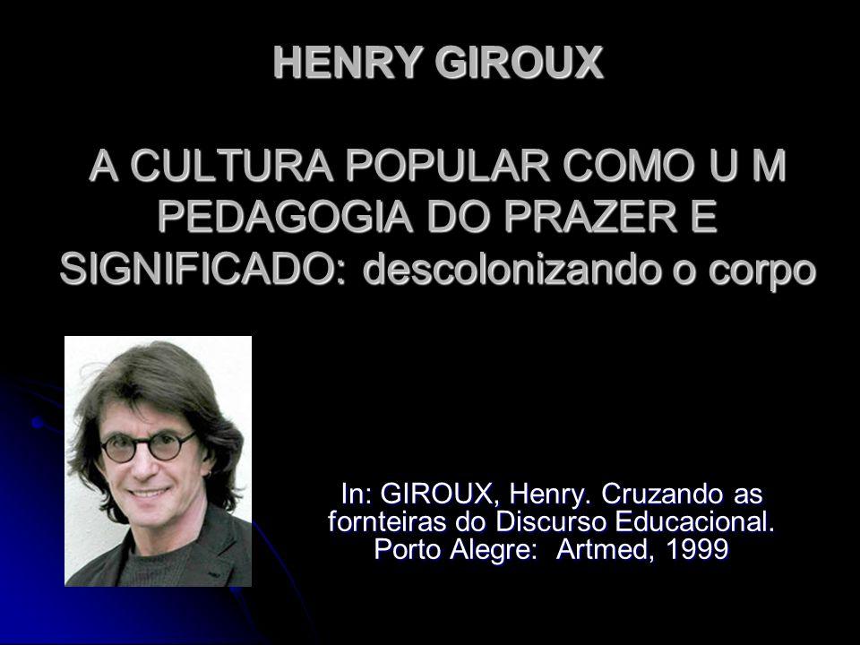 HENRY GIROUX A CULTURA POPULAR COMO U M PEDAGOGIA DO PRAZER E SIGNIFICADO: descolonizando o corpo